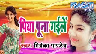 पिया पुना गईले  - Priyanka Pandey - Piya Puna Gaile - Bhojpuri New Songs 2018