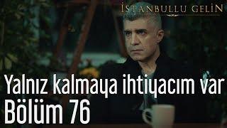İstanbullu Gelin 76. Bölüm Yalnız Kalmaya İhtiyacım Var