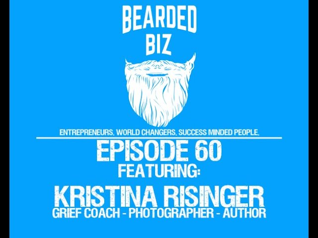 Bearded Biz Show - Ep. 60 - Kristina Risinger - Grief Coach - Photographer - Author