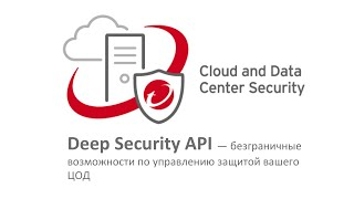 Trend Micro Deep Security API — безграничные возможности по управлению защитой вашего ЦОД