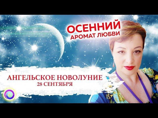 АНГЕЛЬСКОЕ НОВОЛУНИЕ 28 сентября: Осенний Аромат Любви — Оксана Лежнева