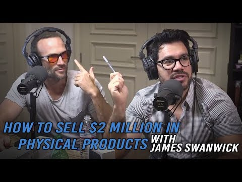 Ep.127: How To Sell $2 Million in Physical Products with James Swanwick