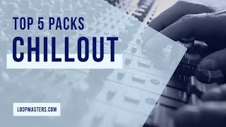 Top 5 | Chillout Electronica Sample Packs on Loopmasters 2018 | Samples Loops and Sounds