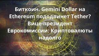 Биткоин. Gemini Dollar на Ethereum пододвинет Tether?  Еврокомиссия: Криптовалюты надолго