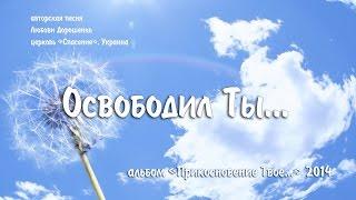 """""""Освободил Ты..."""" Любовь Дорошенко (альбом """"Прикосновение Твое.."""")"""