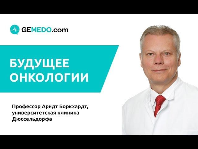 Будущее онкологии. Профессор Арндт Боркхардт, Дюссельдорф