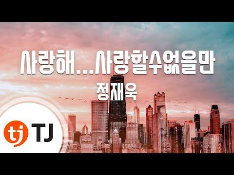 [TJ노래방] 사랑해...사랑할수없을만 - 정재욱(Jung Jae Wook) / TJ Karaoke