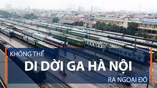 """""""Không thể di dời ga Hà Nội ra ngoại đô""""   VTC1"""