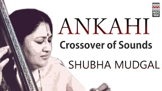 Ankahi: Crossover of Sounds | Audio Jukebox | Vocal | Fusion | Shubha Mudgal