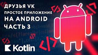 Мобильное приложение - Друзья VK [Kotlin], Ч. 3
