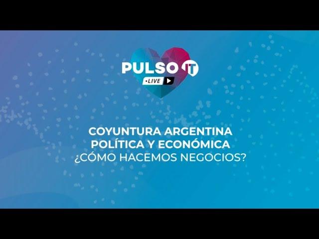 PULSO IT Talks - Coyuntura Argentina política y económica ¿Cómo hacemos negocios ahora?