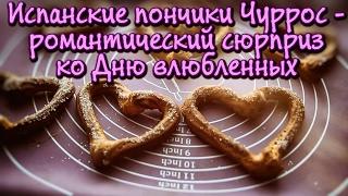 Видеоурок: готовим испанские пончики Чуррос - романтический сюрприз ко Дню влюбленных