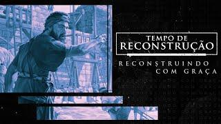 Tempo de Reconstrução: Reconstruindo com Graça - Pr. Wellighton Farias