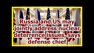Today News - Russia and US may jointly address nuclear deterrence issues, says defense chief