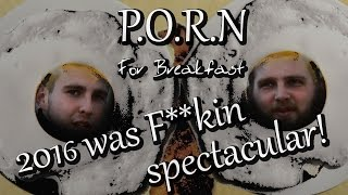 2016 WAS F*CKIN SPECTACULAR!--P.O.R.N. for breakfast