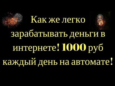 Как же легко зарабатывать деньги в интернете! 1000 руб каждый день на автомате!