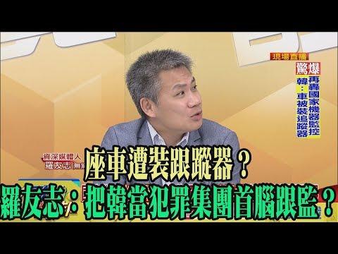 【精彩】座車遭裝跟蹤器? 羅友志:把韓當犯罪集團首腦跟監?