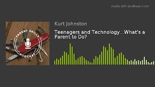 Teenagers and Technology...What's a Parent to Do?