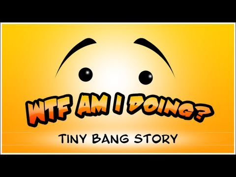 WTF Is... - The Tiny Bang Story ? (WTF Am I Doing Edition)