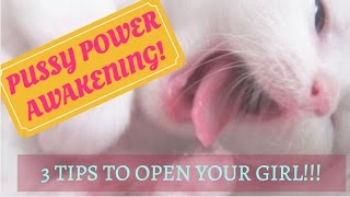 Pussy Power Awakening: 3 Tips to Get Your Girl Open! And Purring...