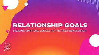 Relationship Goals - Week 1 Passing Spiritual Legacy to the Next Generation