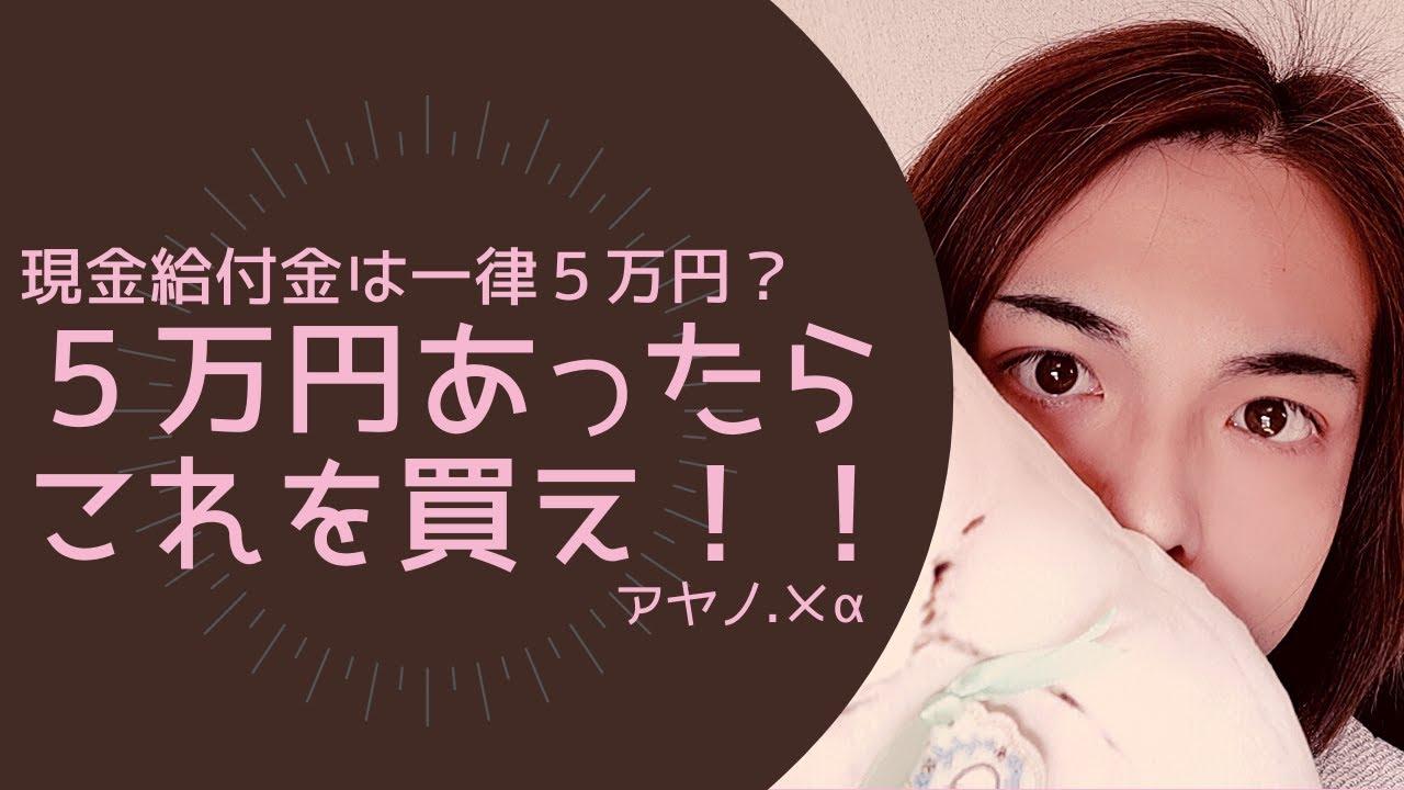 現金給付金は一律5万円 5万円あったらコレを買え アヤノ メa Youtube