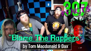 Blame The Rappers by Tom Macdonald feat. Dax -- 307 Reacts -- Episode 97