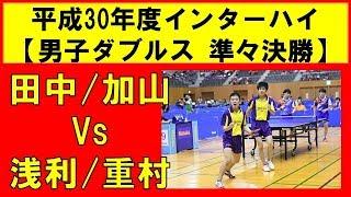卓球 ダブルス 準々決勝 インターハイ2018 田中/加山(愛工大名電) VS 浅...