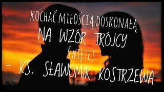 Kochać miłością doskonałą na wzór Trójcy Świętej - ks. Sławomir Kostrzewa