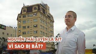 Chủ tịch địa ốc Alibaba Nguyễn Thái Luyện là ai, vì sao lại bị bắt?