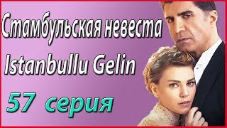 «Стамбульская невеста / Istanbullu Gelin» – 57 серия, описание и фото #звезды турецкого кино