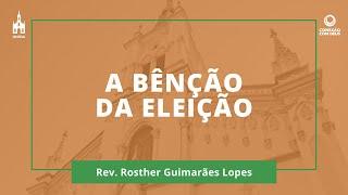 A Bênção Da Eleição - Rev. Rosther Guimarães Lopes - Conexão com Deus - 19/10/2020