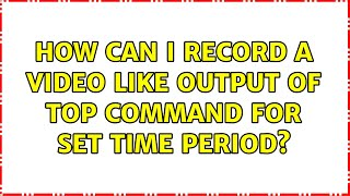 Ubuntu: How can I record a video like output of top command for set time period? (3 Solutions!!)