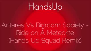 Antares Vs Bigroom Society - Ride on A Meteorite (Hands Up Squad Remix)
