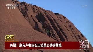 [今日亚洲]速览 关闭!澳乌卢鲁巨石正式禁止游客攀登| CCTV中文国际