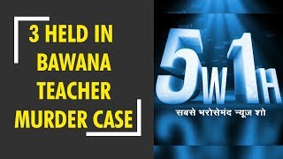 5W1H: Husband, 2 others arrested in Bawana teacher murder case