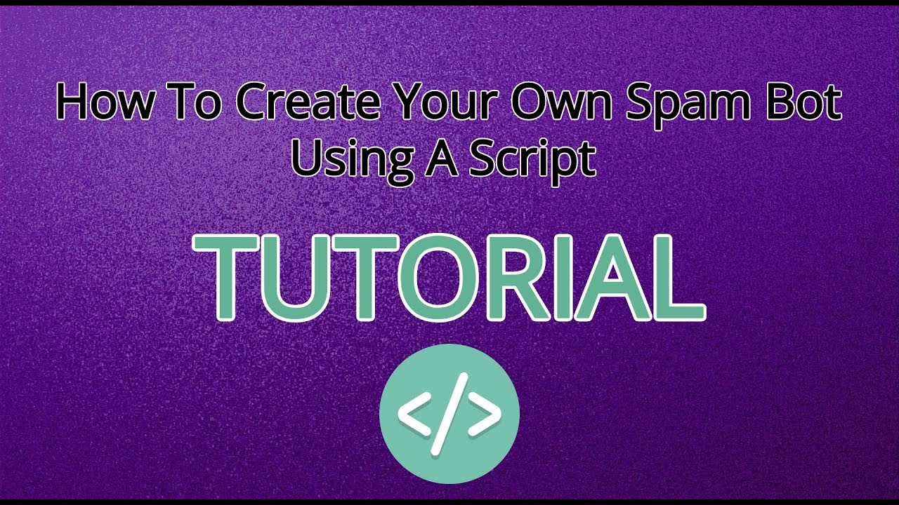 How To Create Your Own Spam Bot Using A Script - Tutorial