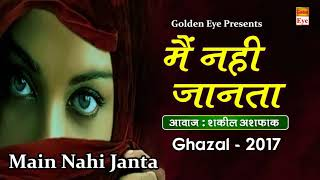 Popular Ghazal 2017 || Main Nahi Janta || Shakeel Ashfaq || New Love Songs