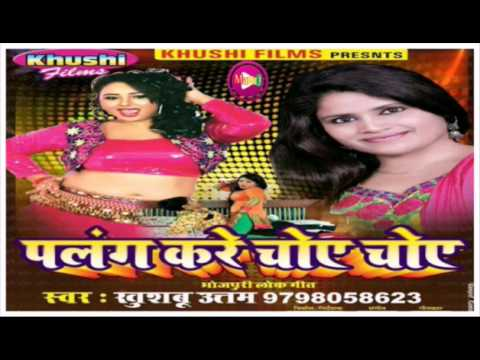 Palang Kare Choye Choye - Khushboo Uttam  New Bhojpuri Superhit Song Of 2017 - चोंय चोंय