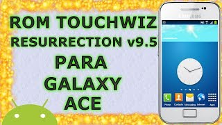 Rom TouchWiz Resurrection V9.5 Galaxy Ace S5830M/i/C/T/39i | Android Evolution