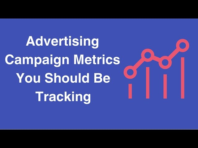 Advertising Campaign Metrics You Should Be Tracking