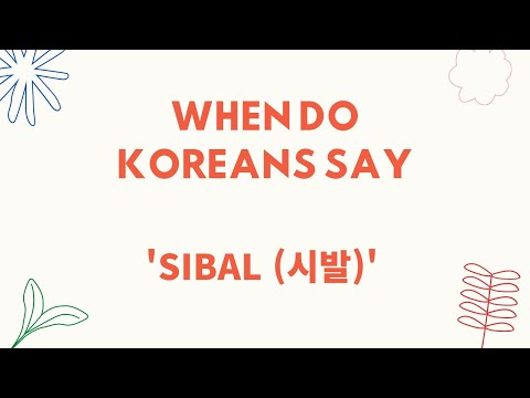 When do Koreans say 'Ssibal (씨발,시발)' in real life?