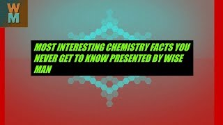 MOST INTERESTING CHEMISTRY FACTS YOU NEVER GET TO KNOW PRESENTED BY WISE MAN