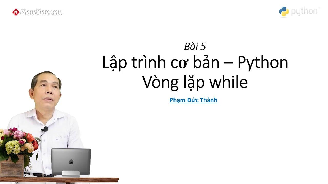 Lập trình Python cơ bản 5: Vòng lặp while – thầy Phạm Đức Thành ...