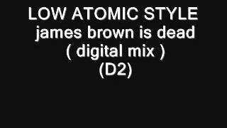 LOW ATOMIC STYLE    james brown is dead  digital mix ) (D2)
