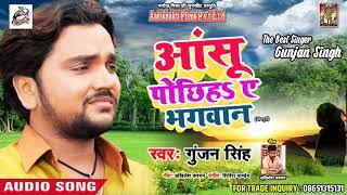 रुला देने वाला Gunjan Singh का  गीत 2018 - आंसू पोछिहs ए भगवान  - Bhojpuri Sad Songs 2018