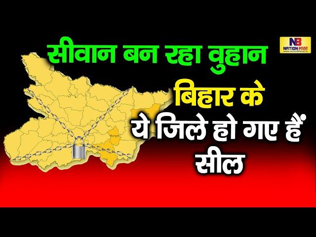 Bihar का ये जिला बन रहा वुहान, Bihar का Siwan, Nawada और Begusarai जिला हो गया सील