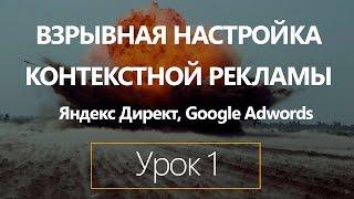 Взрывная настройка контекстной рекламы на Яндекс директ и Google Adwords. Урок 1