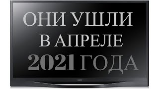 ОНИ УШЛИ В АПРЕЛЕ 2021 ГОДА