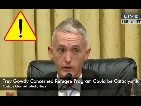 Trey Gowdy Worried of Cataclysmic Consequences of Refugee Program!